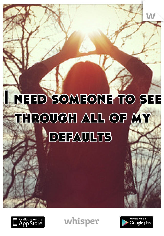 I need someone to see through all of my defaults