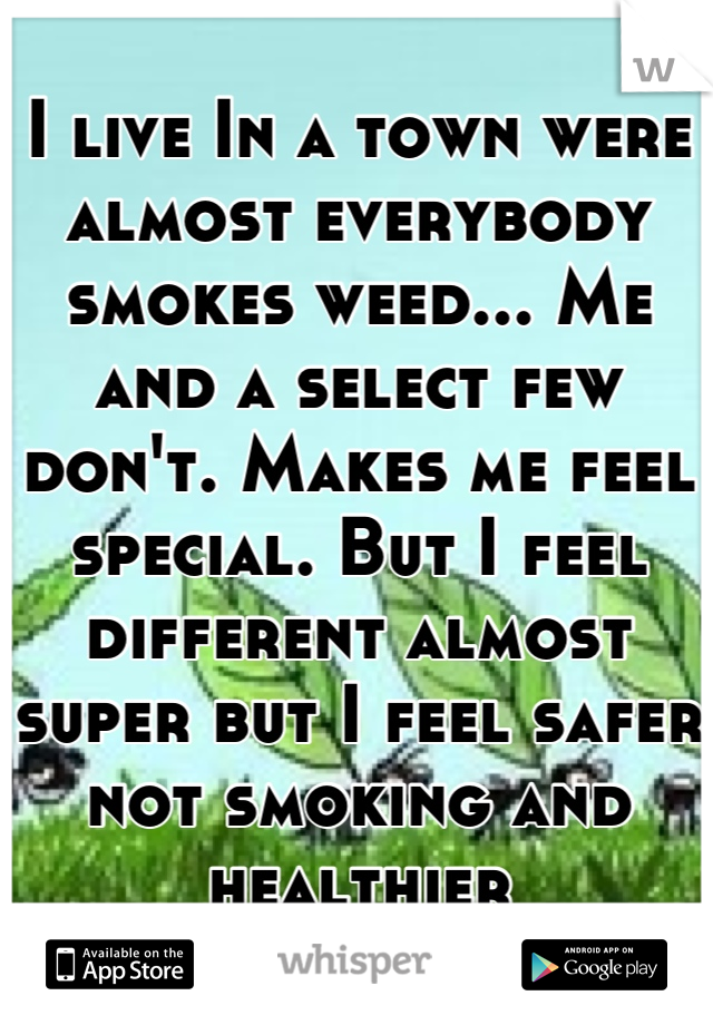 I live In a town were almost everybody smokes weed... Me and a select few don't. Makes me feel special. But I feel different almost super but I feel safer not smoking and healthier