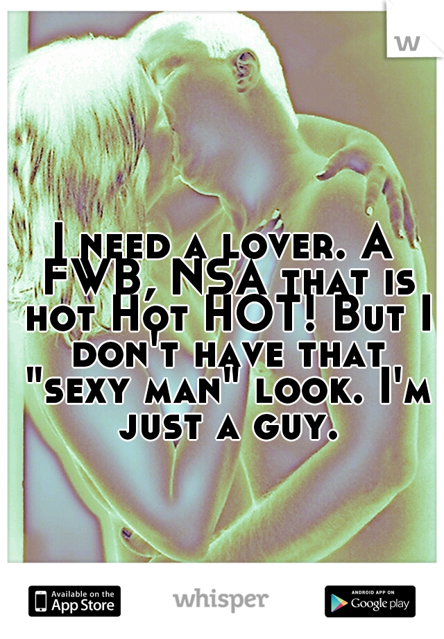 """I need a lover. A FWB, NSA that is hot Hot HOT! But I don't have that """"sexy man"""" look. I'm just a guy."""