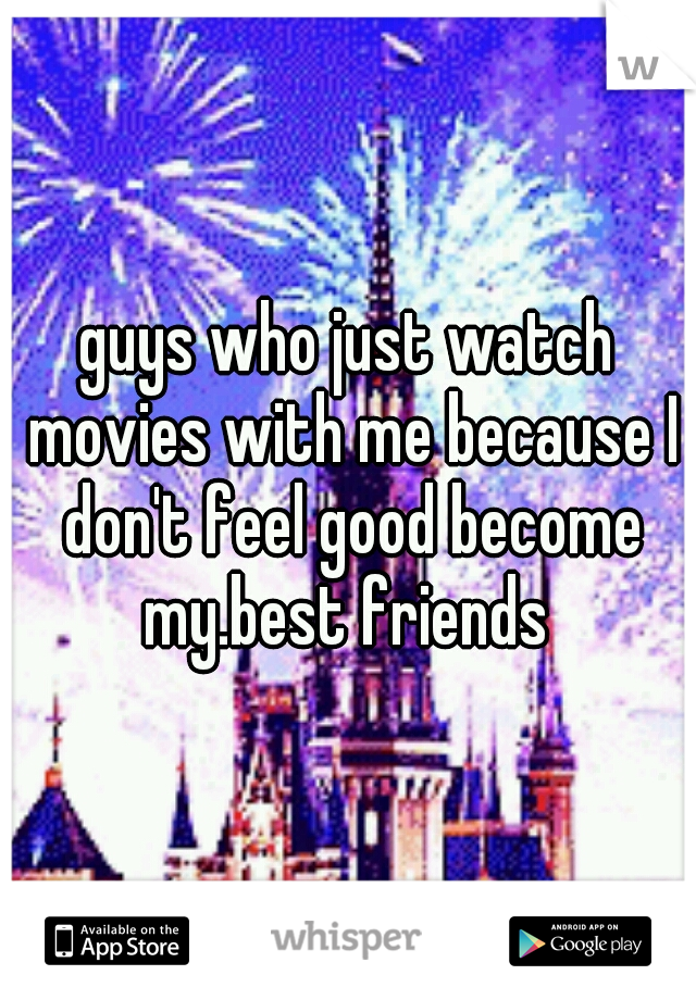 guys who just watch movies with me because I don't feel good become my.best friends