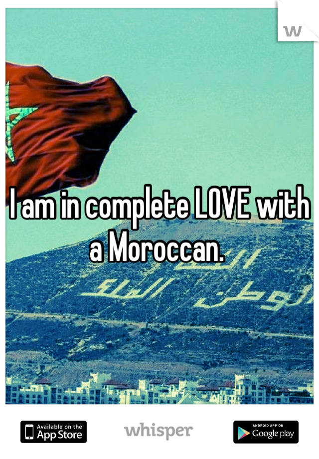 I am in complete LOVE with a Moroccan.
