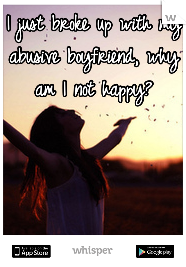 I just broke up with my abusive boyfriend, why am I not happy?