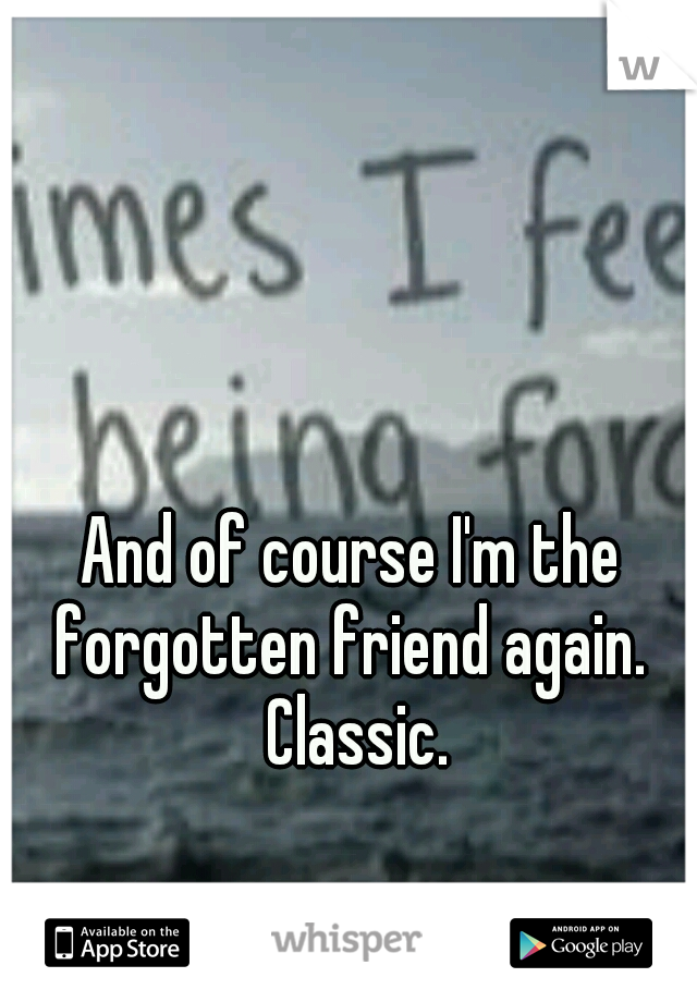 And of course I'm the forgotten friend again.  Classic.