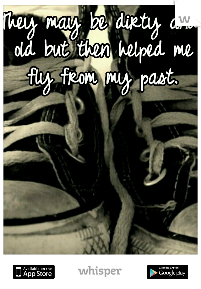 They may be dirty and old but then helped me fly from my past.