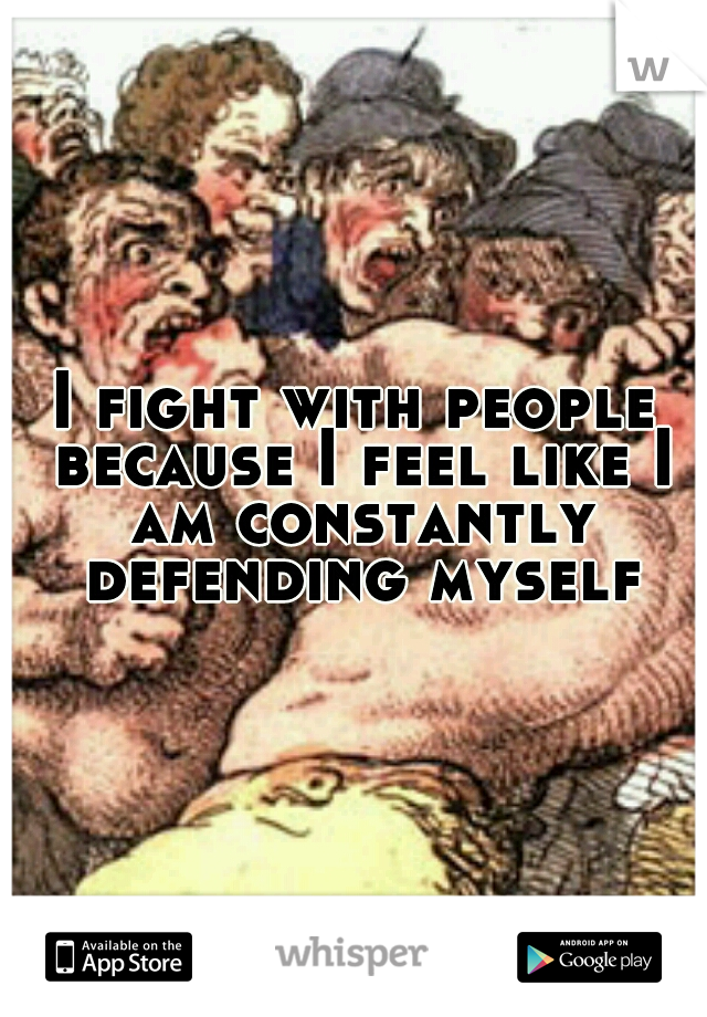 I fight with people because I feel like I am constantly defending myself