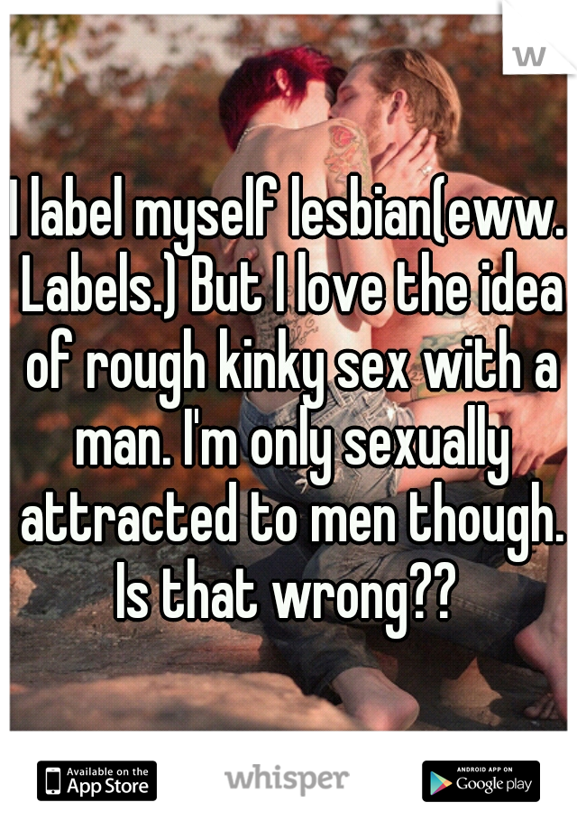 I label myself lesbian(eww. Labels.) But I love the idea of rough kinky sex with a man. I'm only sexually attracted to men though. Is that wrong??