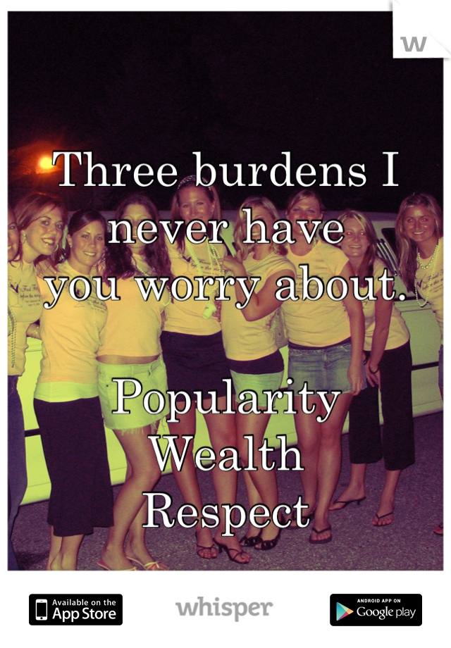Three burdens I never have  you worry about.  Popularity  Wealth Respect