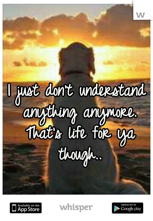 I just don't understand anything anymore. That's life for ya though..