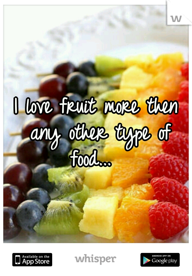 I love fruit more then any other type of food...
