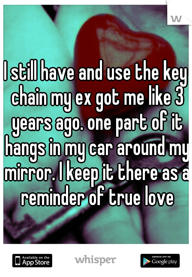 I still have and use the key chain my ex got me like 3 years ago. one part of it hangs in my car around my mirror. I keep it there as a reminder of true love