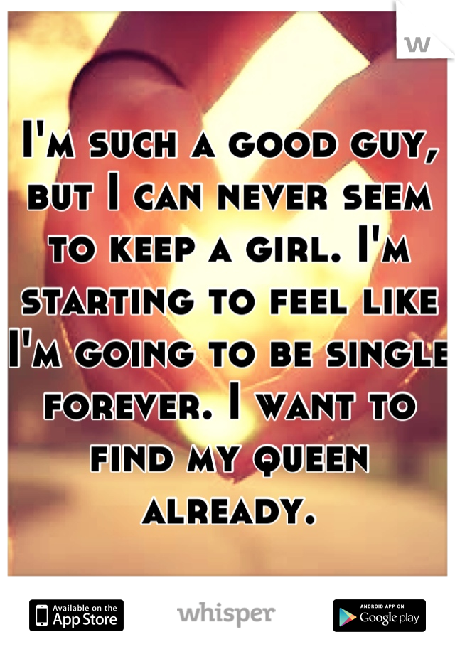 I'm such a good guy, but I can never seem to keep a girl. I'm starting to feel like I'm going to be single forever. I want to find my queen already.