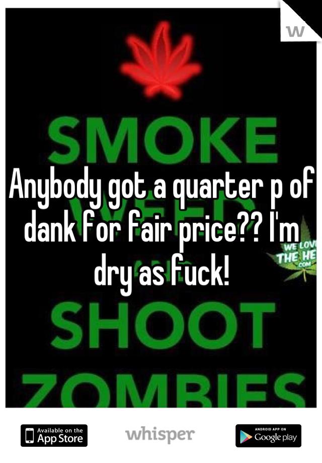 Anybody got a quarter p of dank for fair price?? I'm dry as fuck!