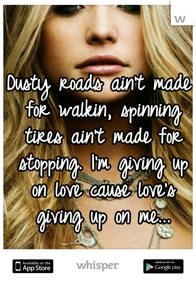 Dusty roads ain't made for walkin, spinning tires ain't made for stopping. I'm giving up on love cause love's giving up on me...