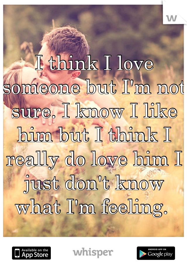 I think I love someone but I'm not sure. I know I like him but I think I really do love him I just don't know what I'm feeling.