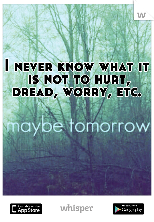 I never know what it is not to hurt, dread, worry, etc.