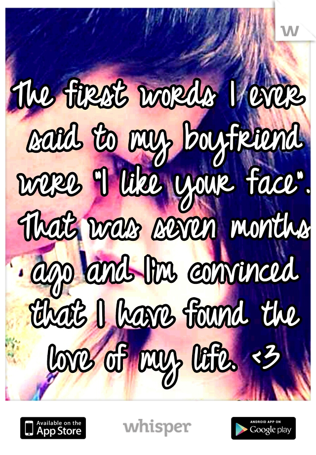 """The first words I ever said to my boyfriend were """"I like your face"""". That was seven months ago and I'm convinced that I have found the love of my life. <3"""