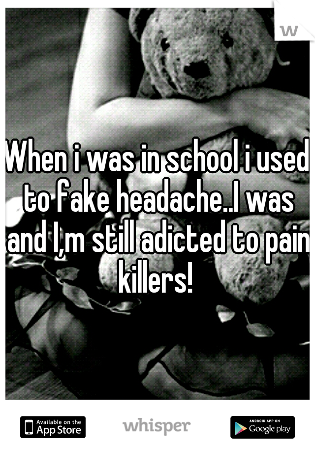 When i was in school i used to fake headache..I was and I,m still adicted to pain killers!