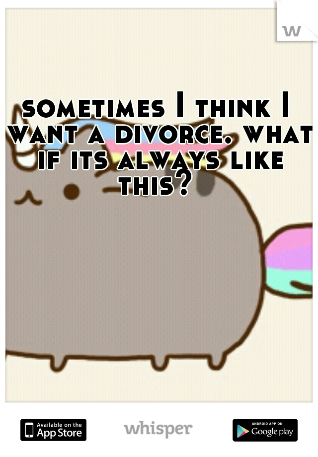 sometimes I think I want a divorce. what if its always like this?