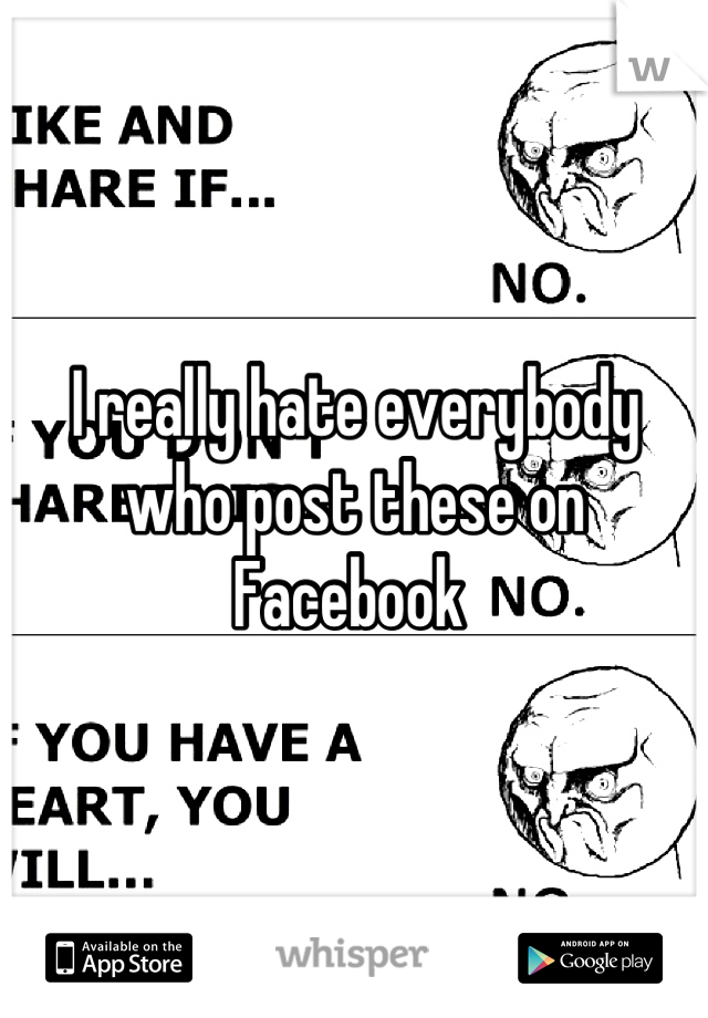 I really hate everybody who post these on Facebook