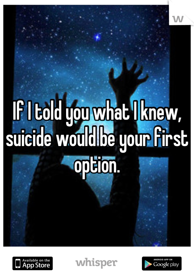 If I told you what I knew, suicide would be your first option.
