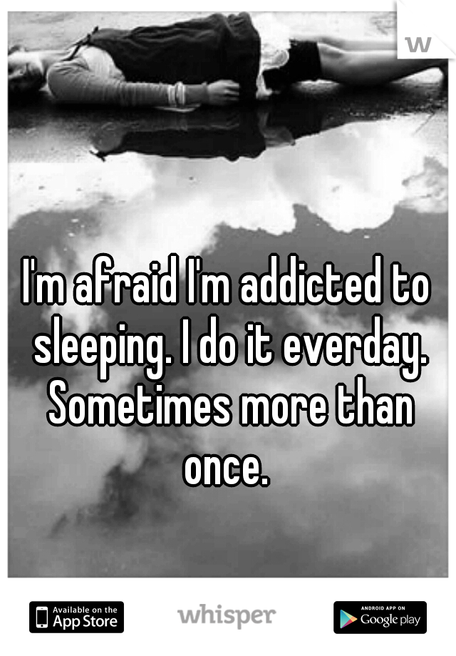 I'm afraid I'm addicted to sleeping. I do it everday. Sometimes more than once.