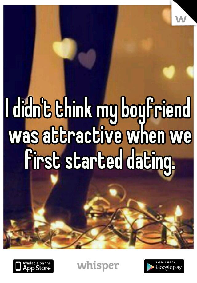 I didn't think my boyfriend was attractive when we first started dating.