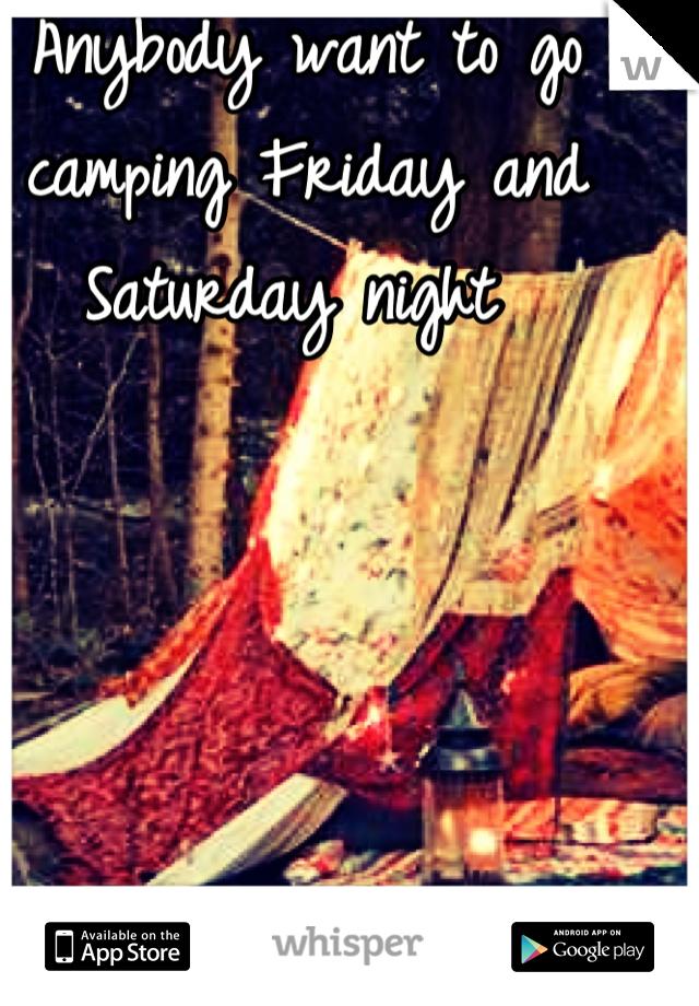 Anybody want to go camping Friday and Saturday night