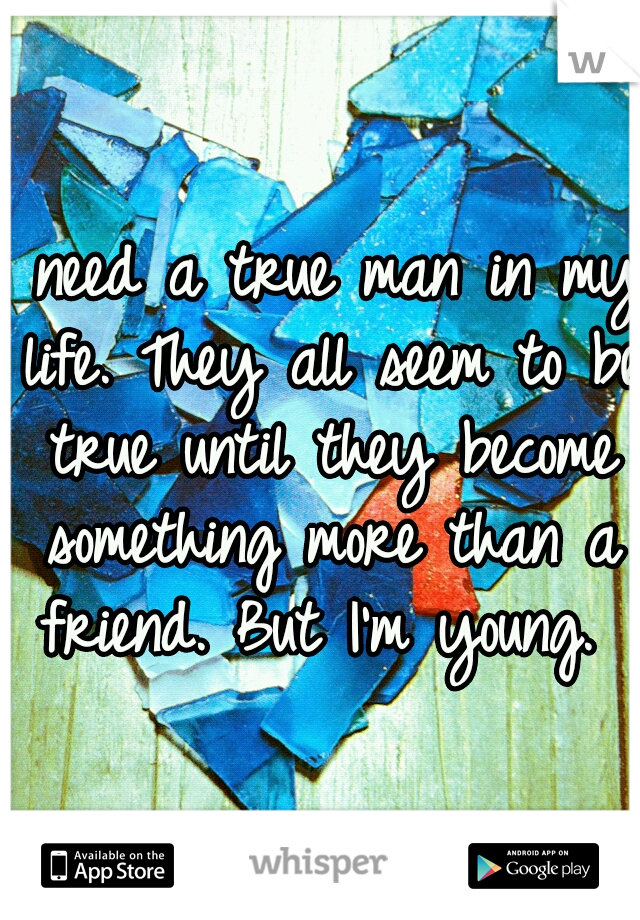 I need a true man in my life. They all seem to be true until they become something more than a friend. But I'm young.