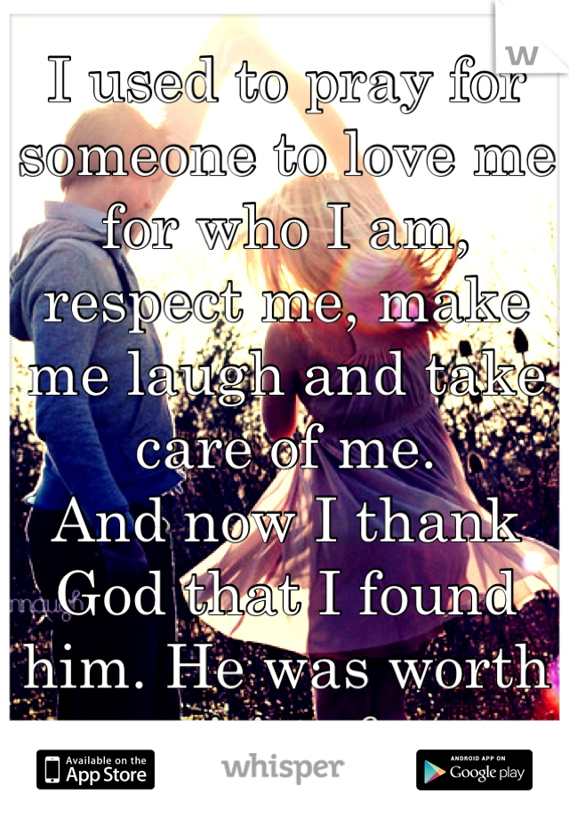 I used to pray for someone to love me for who I am, respect me, make me laugh and take care of me.  And now I thank God that I found him. He was worth waiting for.