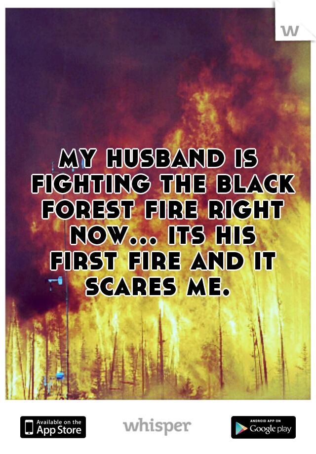 my husband is fighting the black forest fire right now... its his first fire and it scares me.