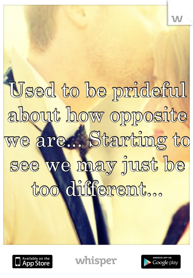 Used to be prideful about how opposite we are... Starting to see we may just be too different...