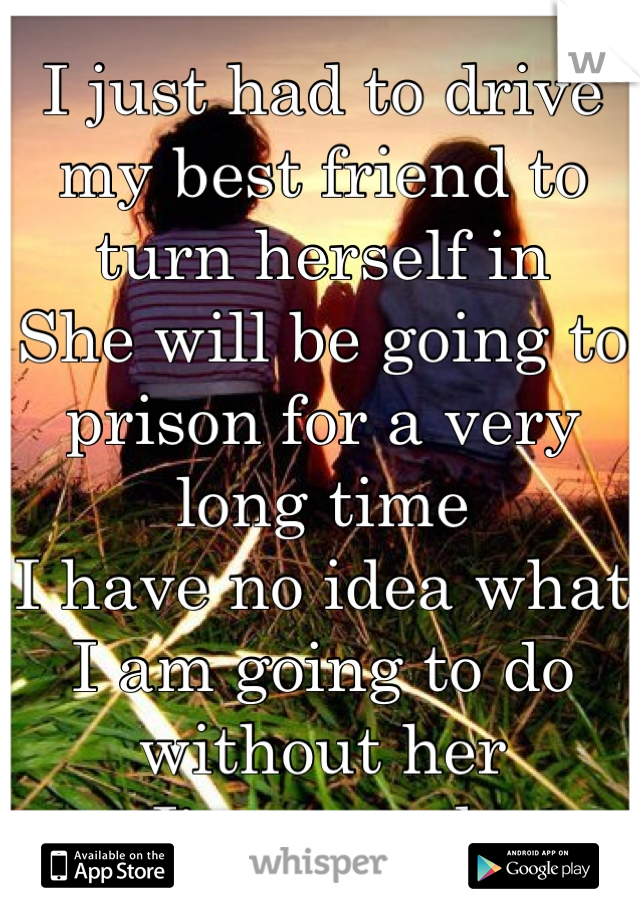 I just had to drive my best friend to turn herself in She will be going to prison for a very long time I have no idea what I am going to do without her I'm scared