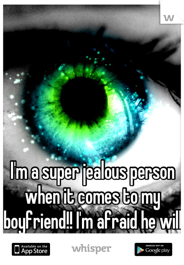 I'm a super jealous person when it comes to my boyfriend!! I'm afraid he will find someone better!!