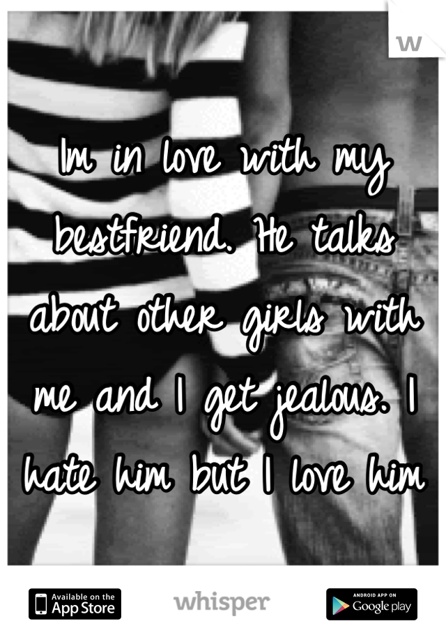 Im in love with my bestfriend. He talks about other girls with me and I get jealous. I hate him but I love him