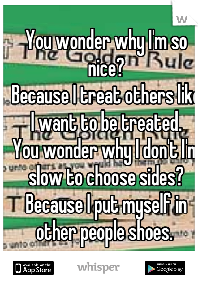 You wonder why I'm so nice?  Because I treat others like I want to be treated. You wonder why I don't I'm slow to choose sides? Because I put myself in other people shoes.