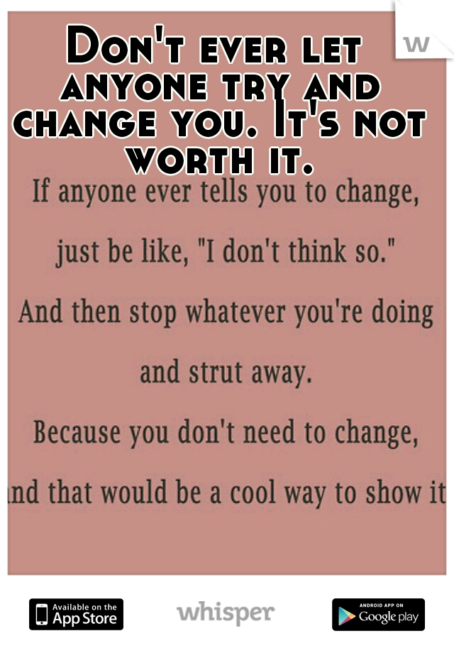 Don't ever let anyone try and change you. It's not worth it.