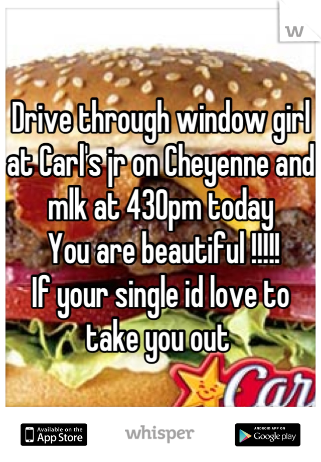 Drive through window girl at Carl's jr on Cheyenne and mlk at 430pm today  You are beautiful !!!!! If your single id love to take you out