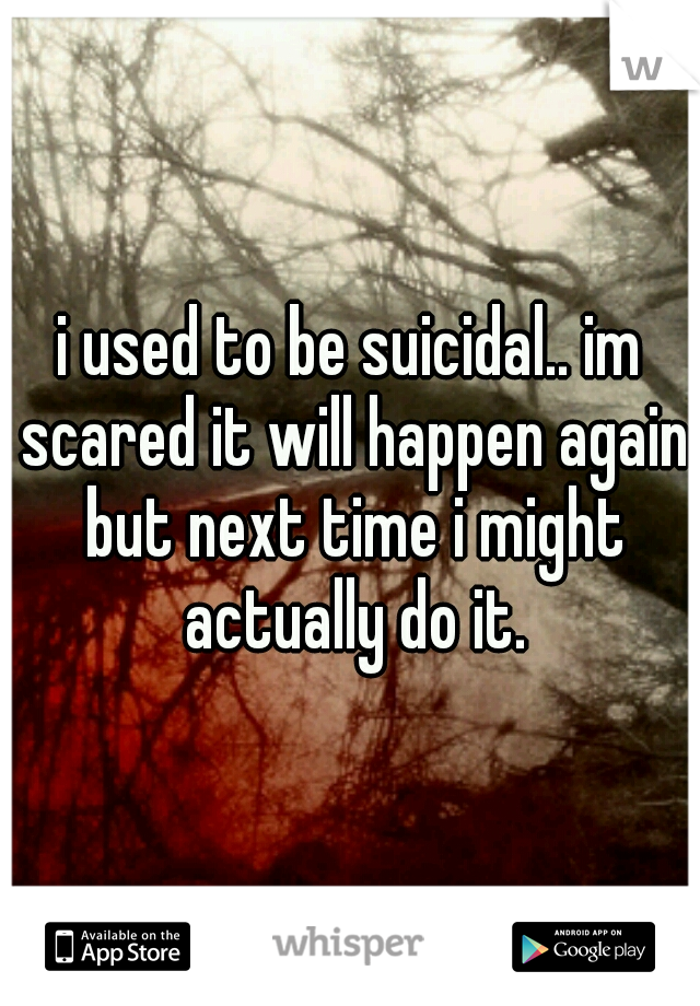i used to be suicidal.. im scared it will happen again but next time i might actually do it.
