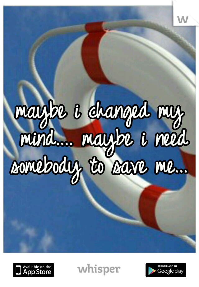 maybe i changed my mind.... maybe i need somebody to save me...