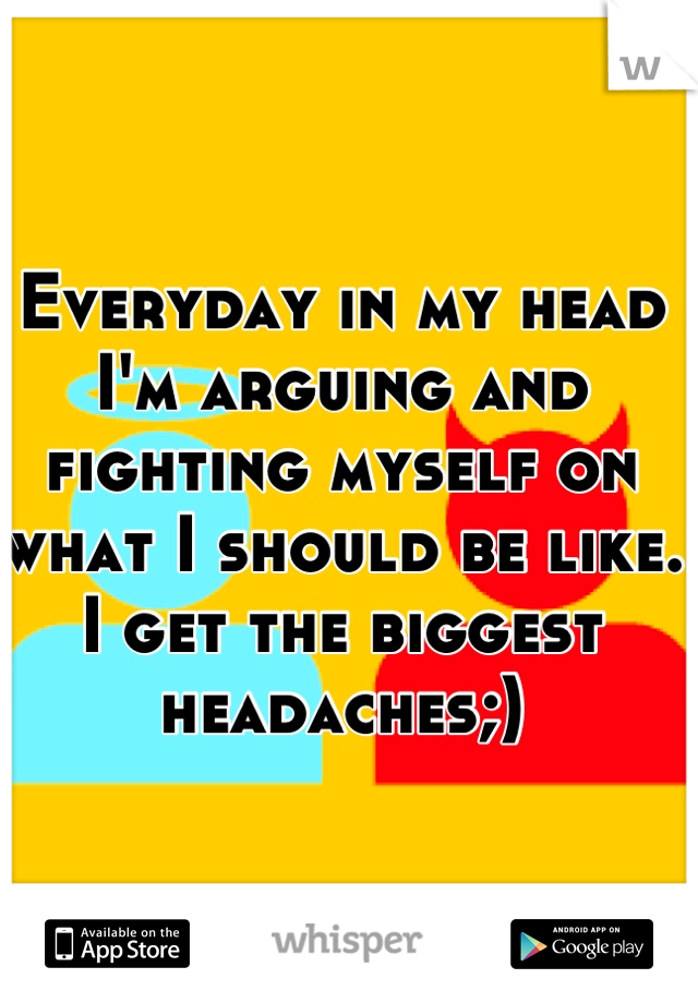 Everyday in my head I'm arguing and fighting myself on what I should be like. I get the biggest headaches;)