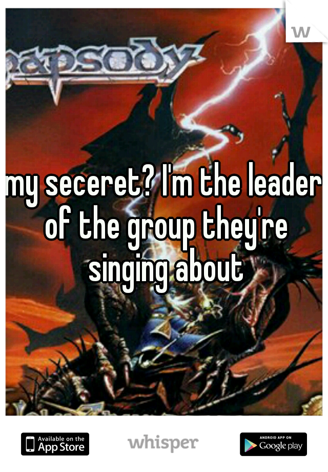 my seceret? I'm the leader of the group they're singing about