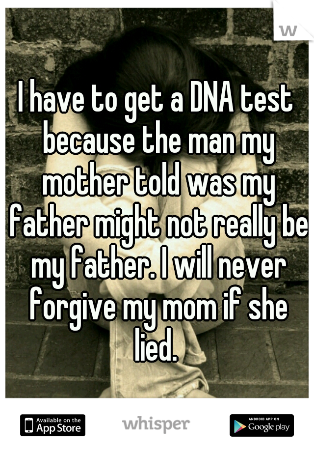 I have to get a DNA test because the man my mother told was my father might not really be my father. I will never forgive my mom if she lied.