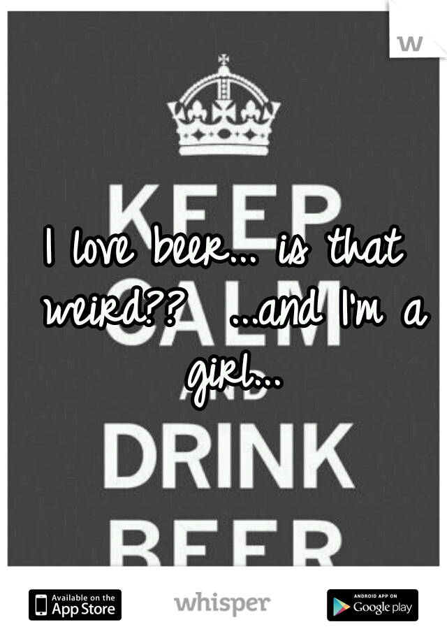 I love beer... is that weird??  ...and I'm a girl...