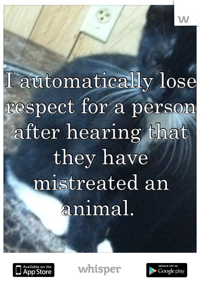 I automatically lose respect for a person after hearing that they have mistreated an animal.