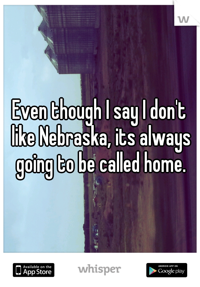 Even though I say I don't like Nebraska, its always going to be called home.