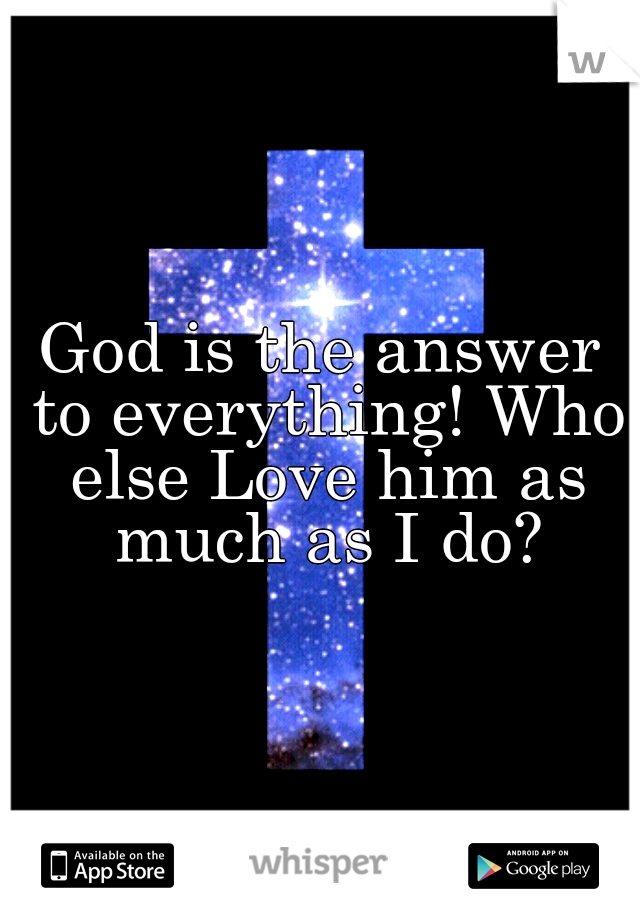 God is the answer to everything! Who else Love him as much as I do?