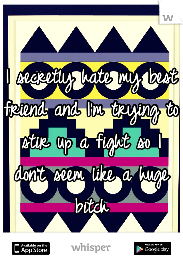 I secretly hate my best friend and I'm trying to stir up a fight so I don't seem like a huge bitch