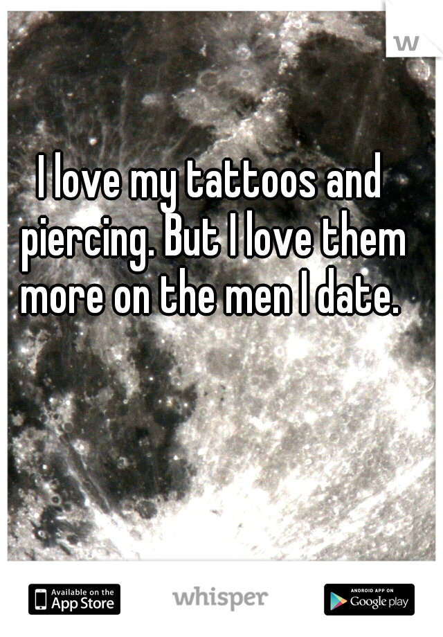 I love my tattoos and piercing. But I love them more on the men I date.