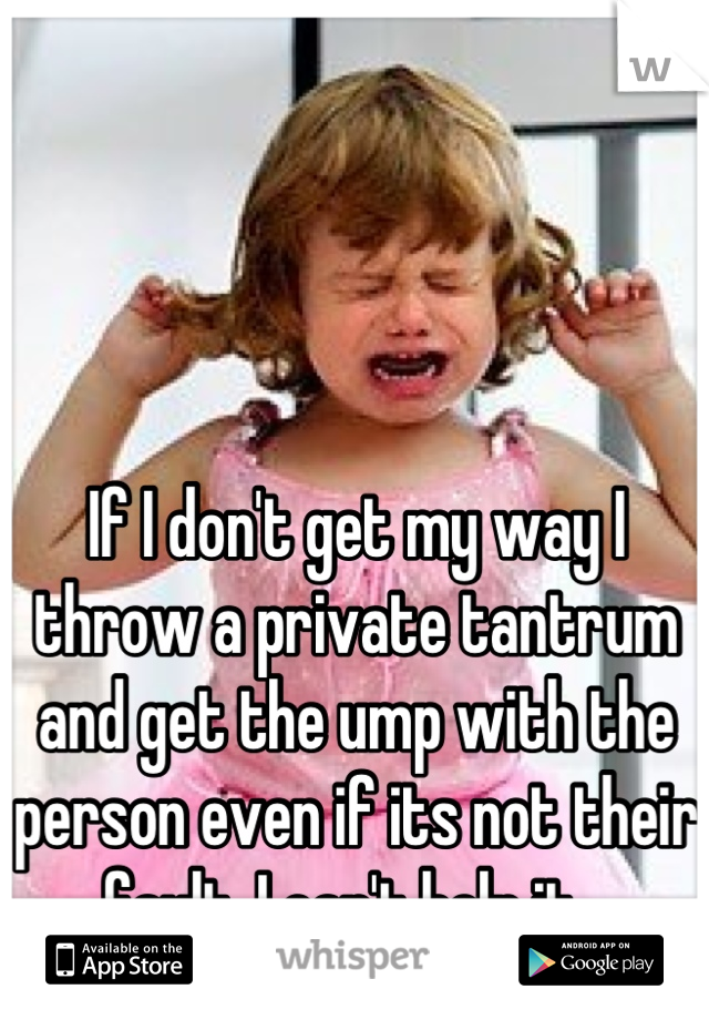 If I don't get my way I throw a private tantrum and get the ump with the person even if its not their fault. I can't help it...