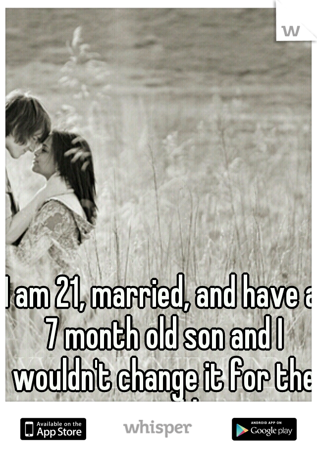 I am 21, married, and have a 7 month old son and I wouldn't change it for the world